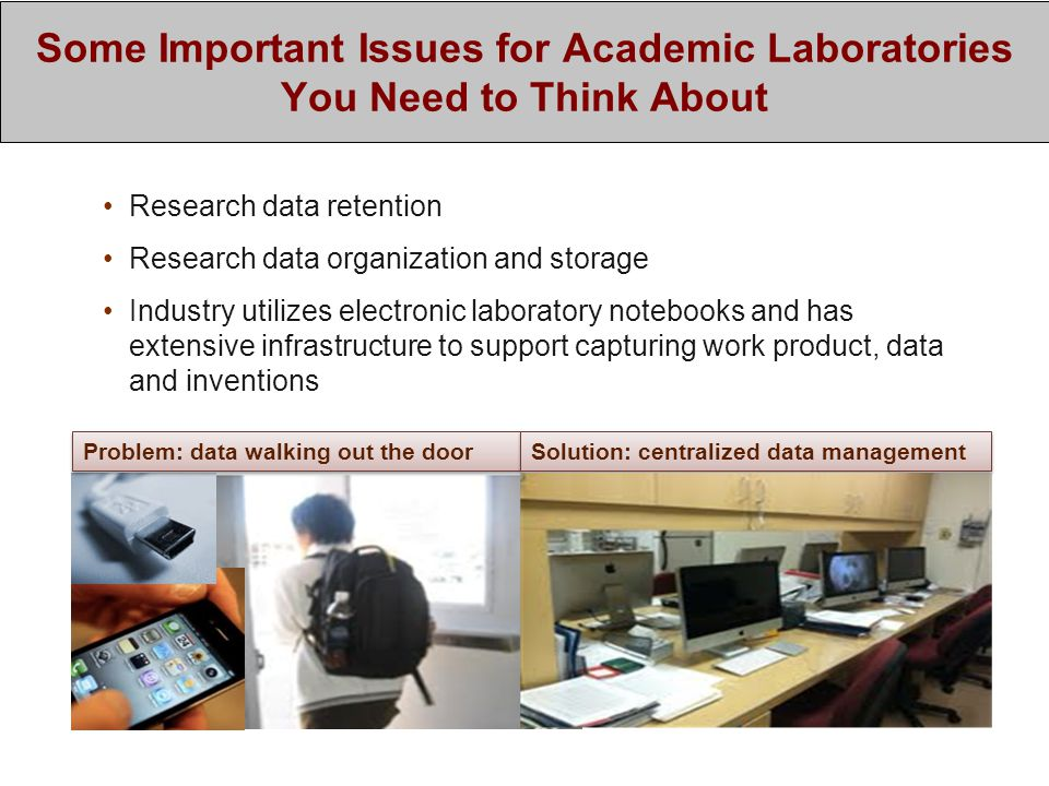 Some Important Issues for Academic Laboratories You Need to Think About Research data retention Research data organization and storage Industry utilizes electronic laboratory notebooks and has extensive infrastructure to support capturing work product, data and inventions Problem: data walking out the door Solution: centralized data management