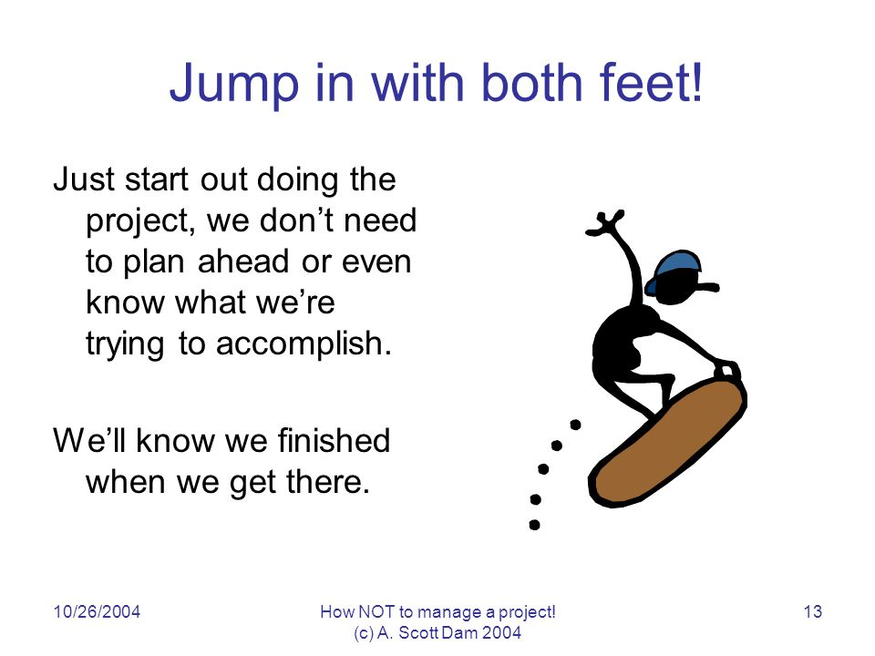 10/26/2004How NOT to manage a project. (c) A. Scott Dam Jump in with both feet.