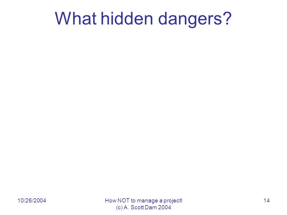 10/26/2004How NOT to manage a project! (c) A. Scott Dam 2004 14 What hidden dangers