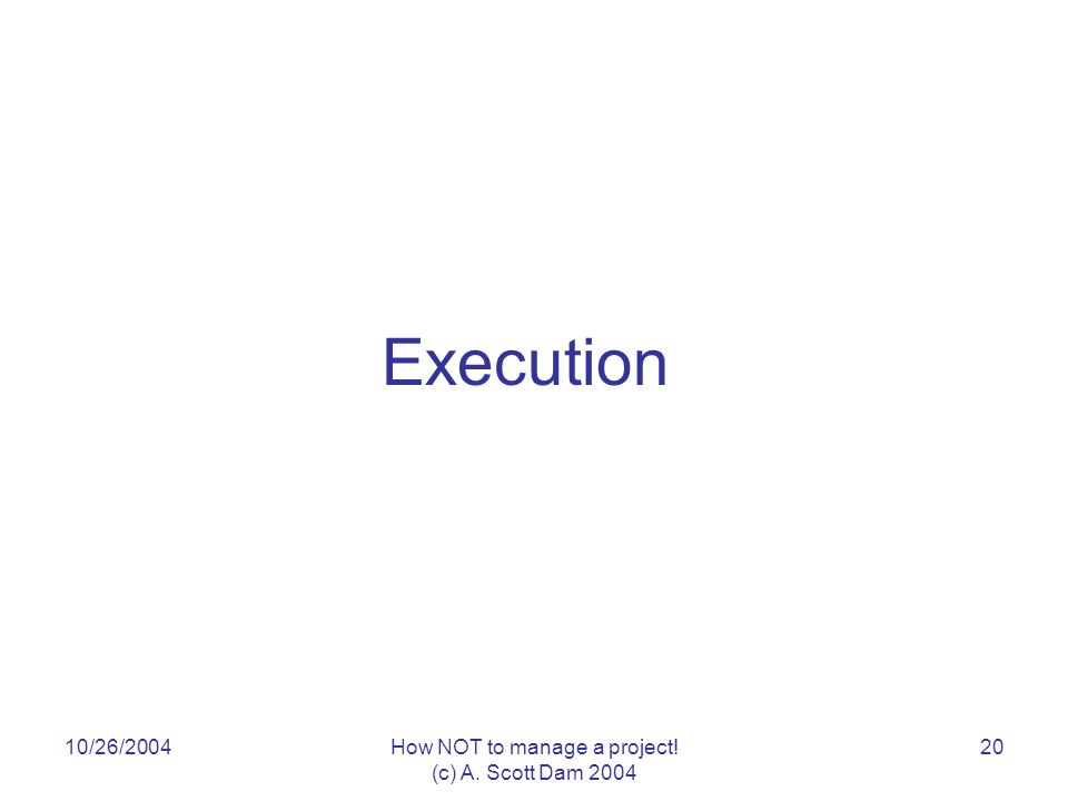 10/26/2004How NOT to manage a project! (c) A. Scott Dam 2004 20 Execution