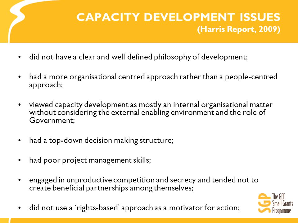 CAPACITY DEVELOPMENT ISSUES (Harris Report, 2009) did not have a clear and well defined philosophy of development; had a more organisational centred approach rather than a people-centred approach; viewed capacity development as mostly an internal organisational matter without considering the external enabling environment and the role of Government; had a top-down decision making structure; had poor project management skills; engaged in unproductive competition and secrecy and tended not to create beneficial partnerships among themselves; did not use a 'rights-based' approach as a motivator for action;