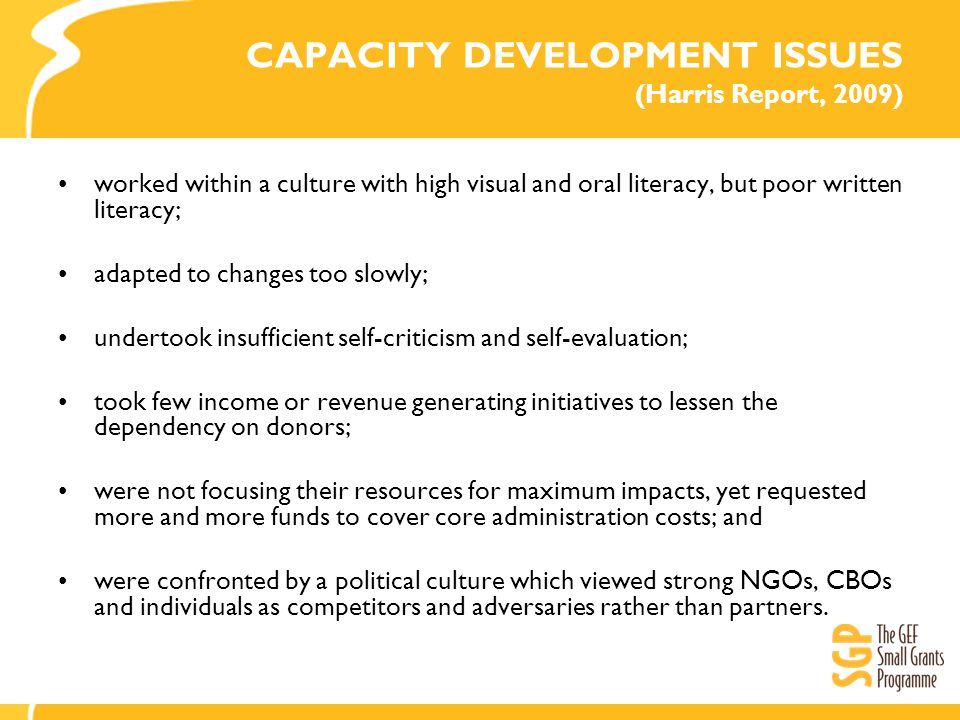 CAPACITY DEVELOPMENT ISSUES (Harris Report, 2009) worked within a culture with high visual and oral literacy, but poor written literacy; adapted to changes too slowly; undertook insufficient self-criticism and self-evaluation; took few income or revenue generating initiatives to lessen the dependency on donors; were not focusing their resources for maximum impacts, yet requested more and more funds to cover core administration costs; and were confronted by a political culture which viewed strong NGOs, CBOs and individuals as competitors and adversaries rather than partners.