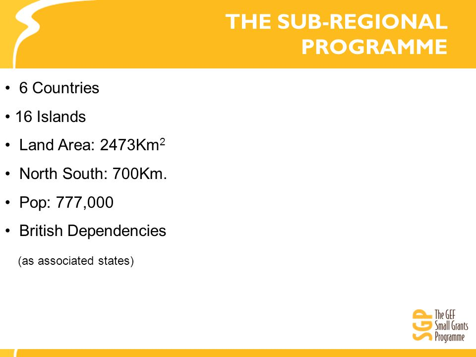 THE SUB-REGIONAL PROGRAMME 6 Countries 16 Islands Land Area: 2473Km 2 North South: 700Km.