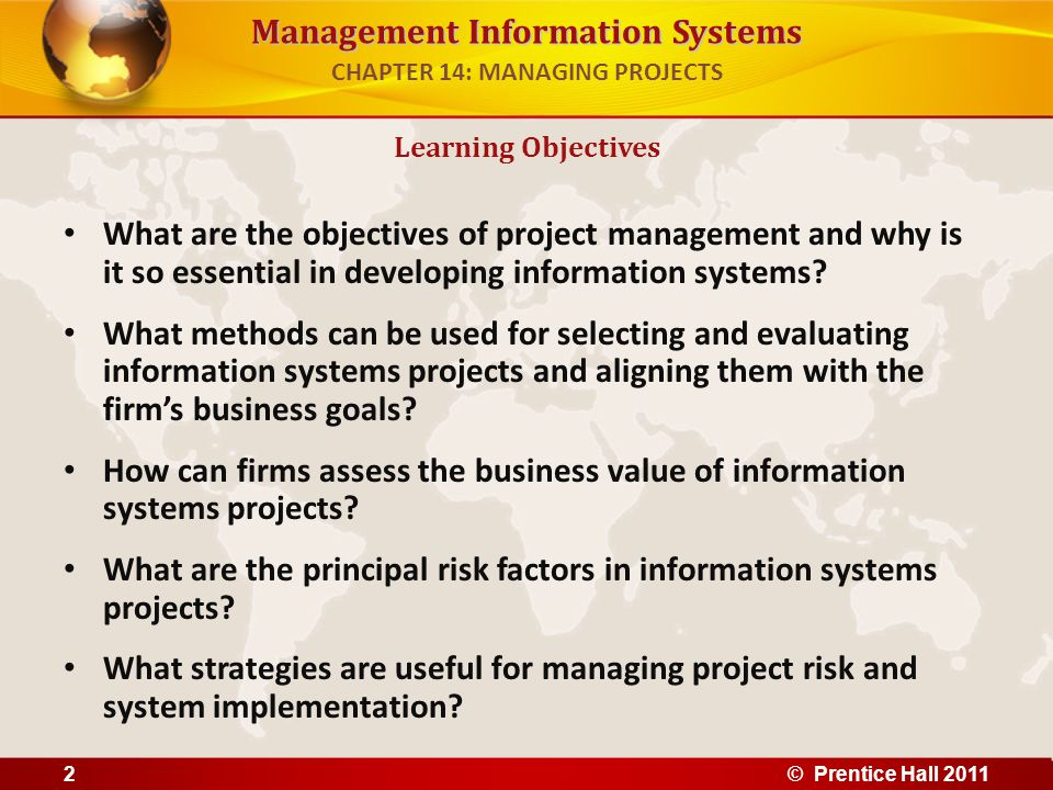 Management Information Systems Problem: Coke Bottling's existing project management software unable to deliver needed reports, projects running over budget, past schedule Solutions: Microsoft Office Enterprise Project Management (EPM) Solution, integrated with existing network and software, to allow online, centralized project management Demonstrates use of information systems and accurate data to manage projects effectively Illustrates need for organizational and management change to ensure success of new technology Opening Happiness with a New Project Management System CHAPTER 14: MANAGING PROJECTS © Prentice Hall 20113