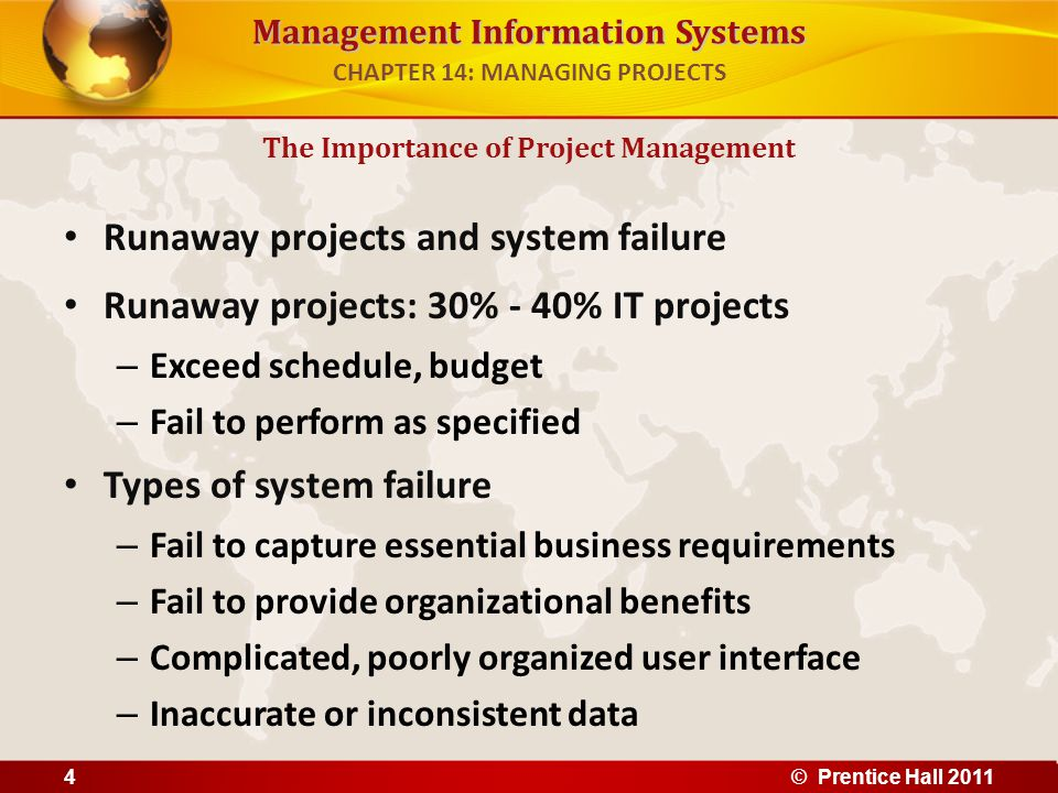 Management Information Systems Scoring models Used to evaluate alternative system projects, especially when many criteria exist Assigns weights to various features of system and calculates weighted totals Selecting Projects CHAPTER 14: MANAGING PROJECTS © Prentice Hall 201115 CRITERIAWEIGHTSYSTEM A %SYSTEM A SCORE SYSTEM B %SYSTEM B SCORE Online order entry46726873292 Customer credit check36619859177 Inventory check47228881324 Warehouse receiving27114275150 ETC GRAND TOTALS31283300