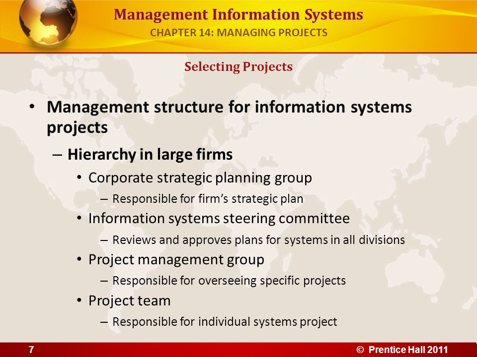 Management Information Systems Real options pricing models (ROPM) – Can be used when future revenue streams of IT projects are uncertain and up-front costs are high – Use concept of options valuation borrowed from financial industry – Gives managers flexibility to stage IT investment or test the waters with small pilot projects or prototypes to gain more knowledge about risks before investing in entire implementation Limitations of financial models – Do not take into account social and organizational dimensions that may affect costs and benefits Establishing the Business Value of Information Systems CHAPTER 14: MANAGING PROJECTS © Prentice Hall 201118