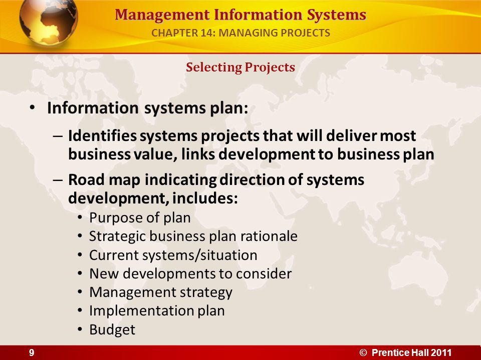 Management Information Systems In order to plan effectively, firms need to inventory and document existing software, hardware, systems To develop effective information systems plan, organization must have clear understanding of both long-term and short-term information requirements Strategic analysis or critical success factors (CSF) approach – Sees information requirements as determined by a small number of critical success factors – Auto industry CSFs might include styling, quality, cost Selecting Projects CHAPTER 14: MANAGING PROJECTS © Prentice Hall 201110