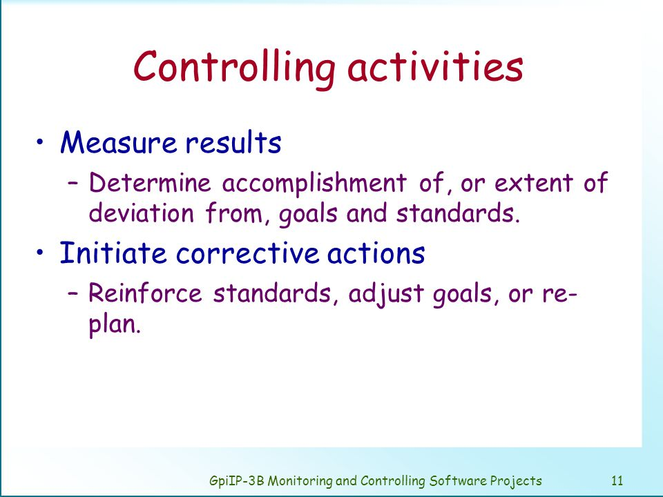 GpiIP-3B Monitoring and Controlling Software Projects11 Controlling activities Measure results –Determine accomplishment of, or extent of deviation from, goals and standards.