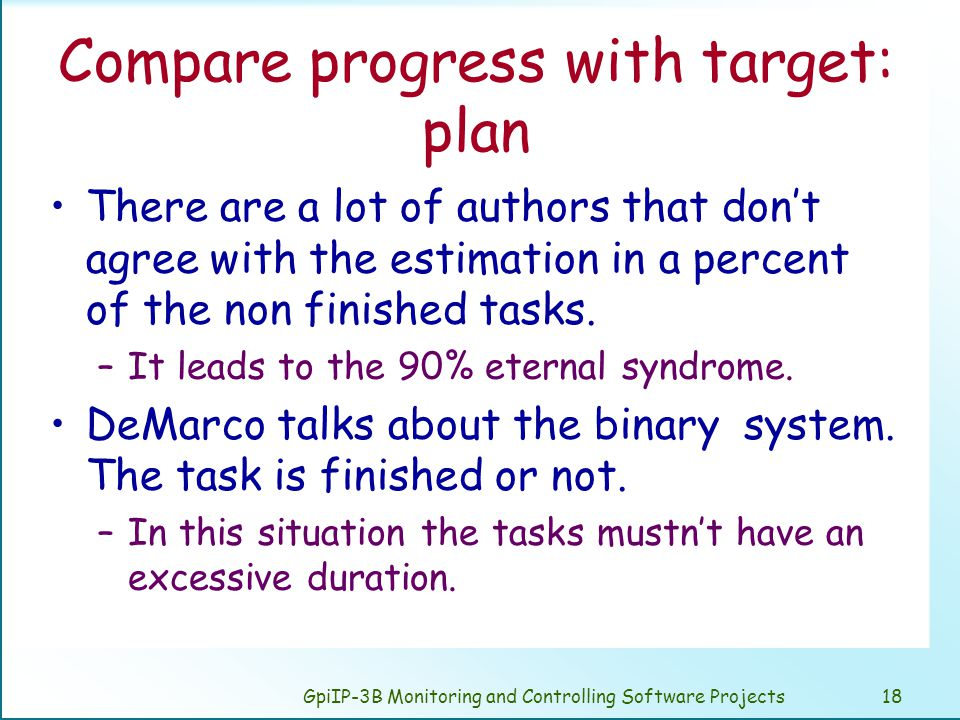 GpiIP-3B Monitoring and Controlling Software Projects18 Compare progress with target: plan There are a lot of authors that don't agree with the estimation in a percent of the non finished tasks.