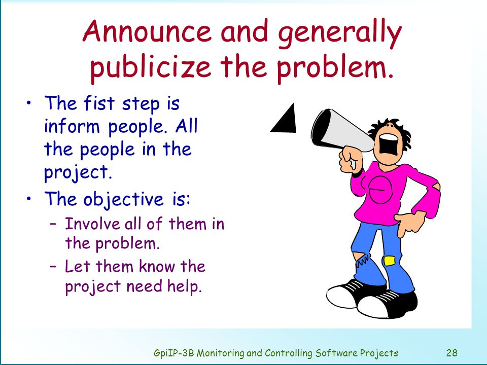 GpiIP-3B Monitoring and Controlling Software Projects28 Announce and generally publicize the problem.