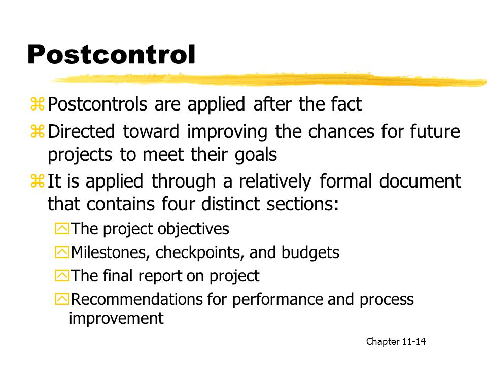 Postcontrol zPostcontrols are applied after the fact zDirected toward improving the chances for future projects to meet their goals zIt is applied through a relatively formal document that contains four distinct sections: yThe project objectives yMilestones, checkpoints, and budgets yThe final report on project yRecommendations for performance and process improvement Chapter 11-14