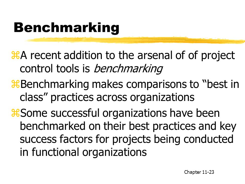 Benchmarking zA recent addition to the arsenal of of project control tools is benchmarking zBenchmarking makes comparisons to best in class practices across organizations zSome successful organizations have been benchmarked on their best practices and key success factors for projects being conducted in functional organizations Chapter 11-23