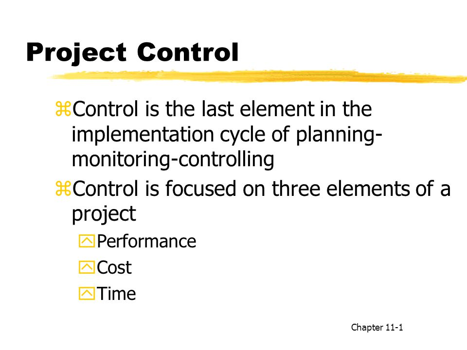 zControl is the last element in the implementation cycle of planning- monitoring-controlling zControl is focused on three elements of a project yPerformance yCost yTime Chapter 11-1