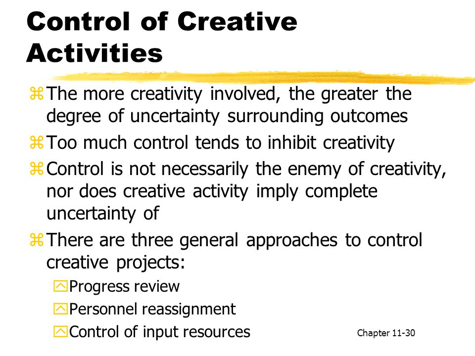 Control of Creative Activities zThe more creativity involved, the greater the degree of uncertainty surrounding outcomes zToo much control tends to inhibit creativity zControl is not necessarily the enemy of creativity, nor does creative activity imply complete uncertainty of zThere are three general approaches to control creative projects: yProgress review yPersonnel reassignment yControl of input resources Chapter 11-30
