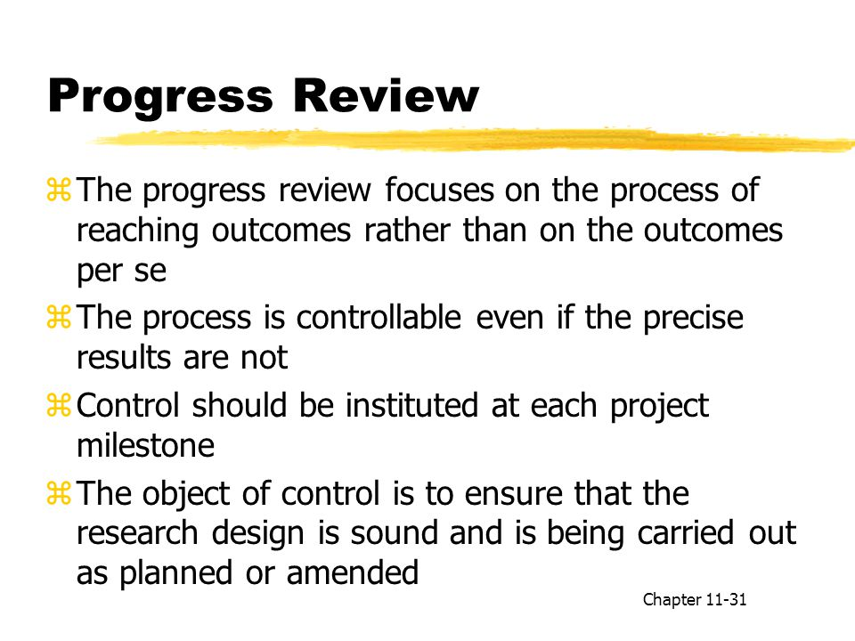 Progress Review zThe progress review focuses on the process of reaching outcomes rather than on the outcomes per se zThe process is controllable even if the precise results are not zControl should be instituted at each project milestone zThe object of control is to ensure that the research design is sound and is being carried out as planned or amended Chapter 11-31
