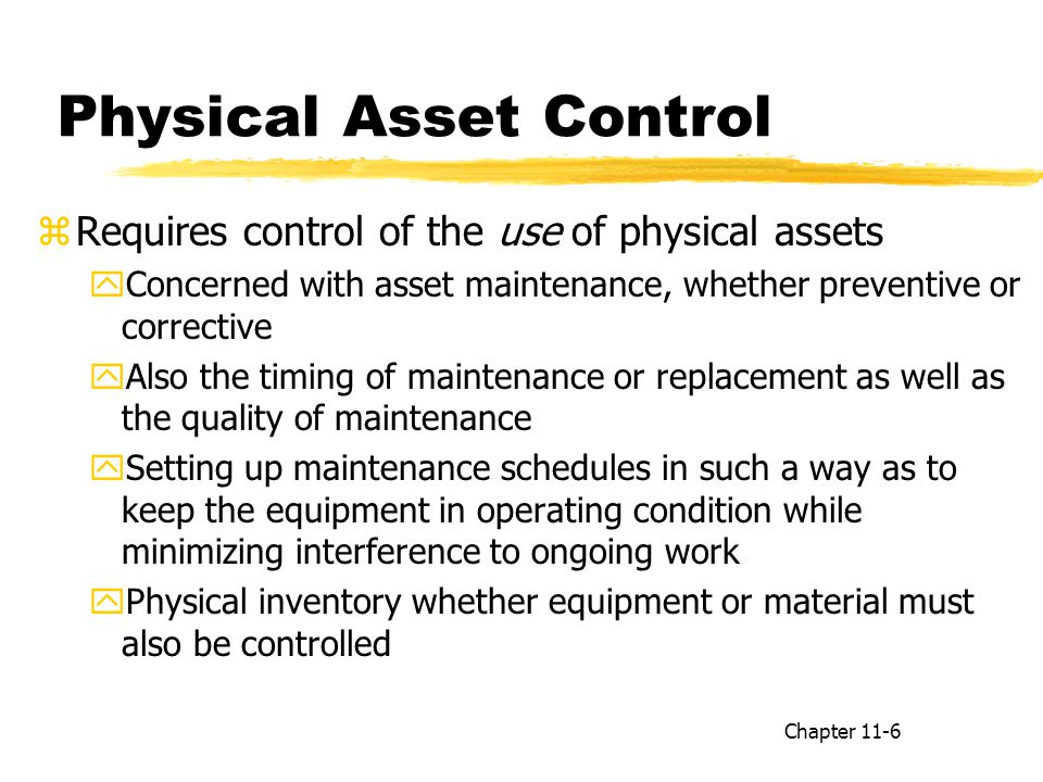 Physical Asset Control zRequires control of the use of physical assets yConcerned with asset maintenance, whether preventive or corrective yAlso the timing of maintenance or replacement as well as the quality of maintenance ySetting up maintenance schedules in such a way as to keep the equipment in operating condition while minimizing interference to ongoing work yPhysical inventory whether equipment or material must also be controlled Chapter 11-6