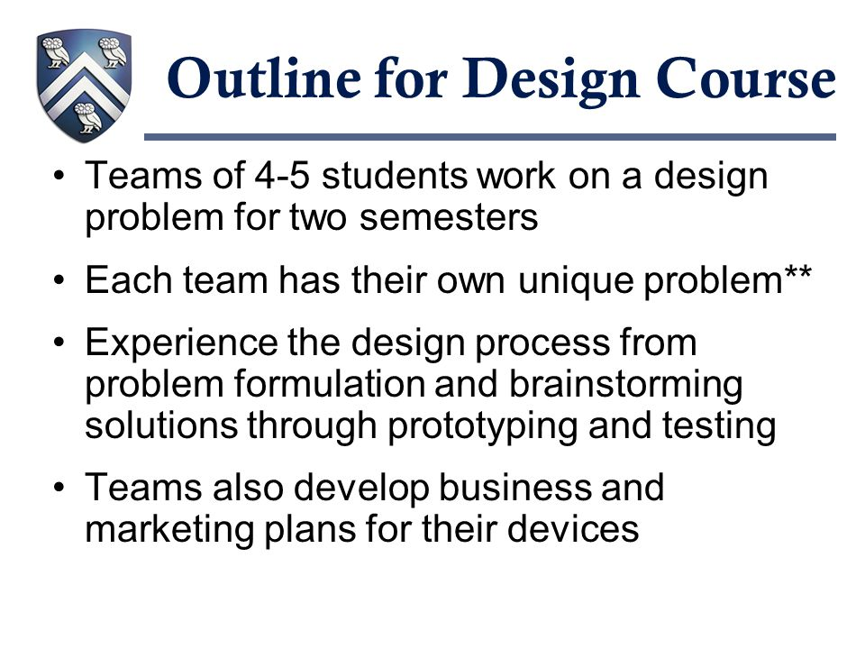 Outline for Design Course Teams of 4-5 students work on a design problem for two semesters Each team has their own unique problem** Experience the des