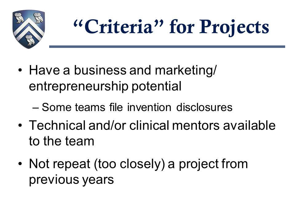 Criteria for Projects Have a business and marketing/ entrepreneurship potential –Some teams file invention disclosures Technical and/or clinical mentors available to the team Not repeat (too closely) a project from previous years