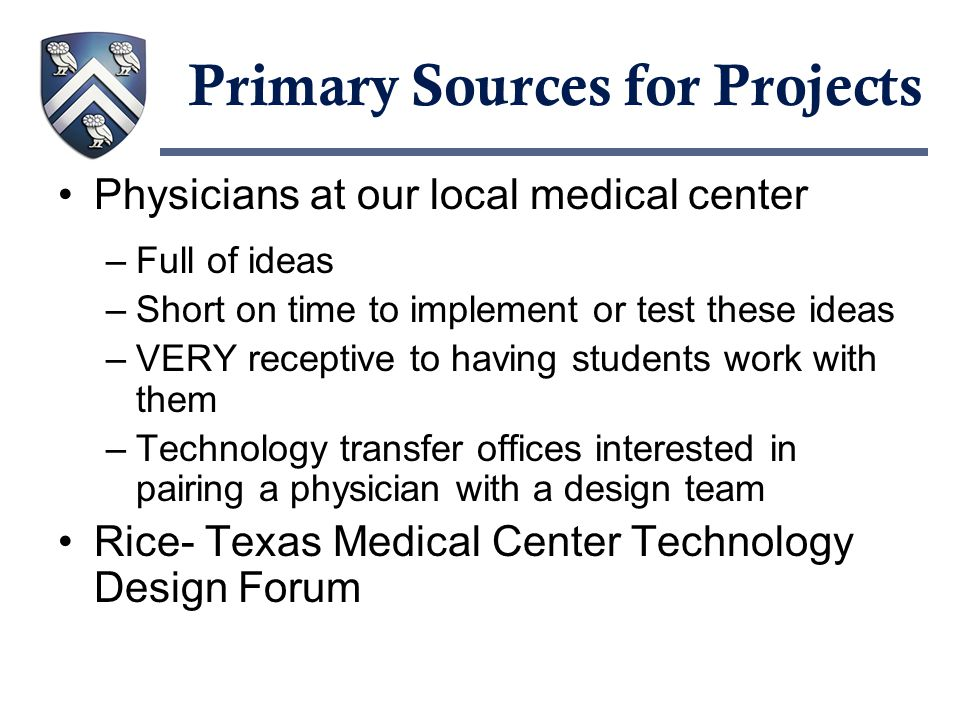Primary Sources for Projects Physicians at our local medical center –Full of ideas –Short on time to implement or test these ideas –VERY receptive to having students work with them –Technology transfer offices interested in pairing a physician with a design team Rice- Texas Medical Center Technology Design Forum