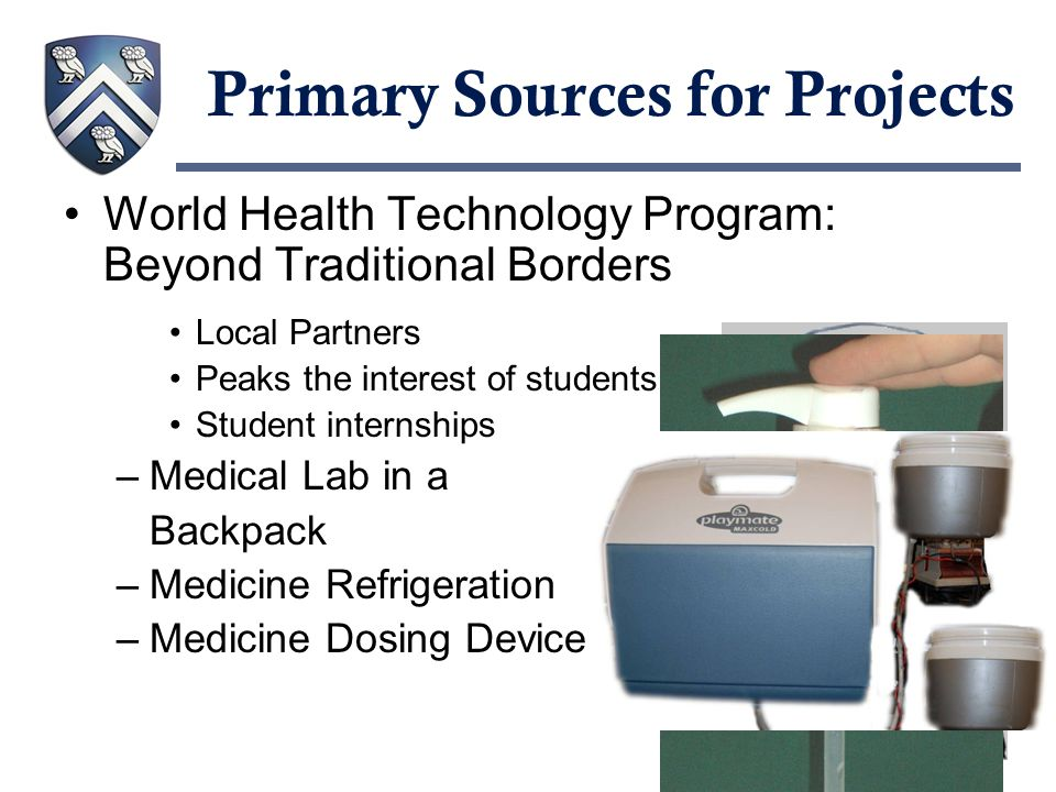 Primary Sources for Projects World Health Technology Program: Beyond Traditional Borders Local Partners Peaks the interest of students Student internships –Medical Lab in a Backpack –Medicine Refrigeration –Medicine Dosing Device