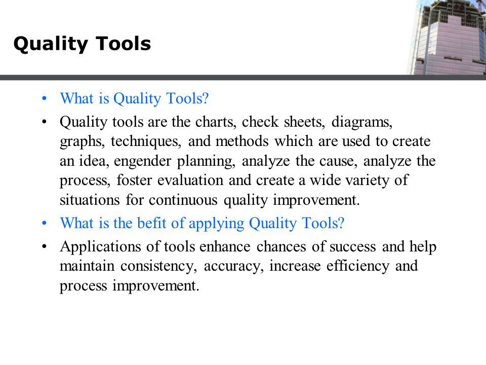 Quality Tools What is Quality Tools? Quality tools are the charts, check sheets, diagrams, graphs, techniques, and methods which are used to create an