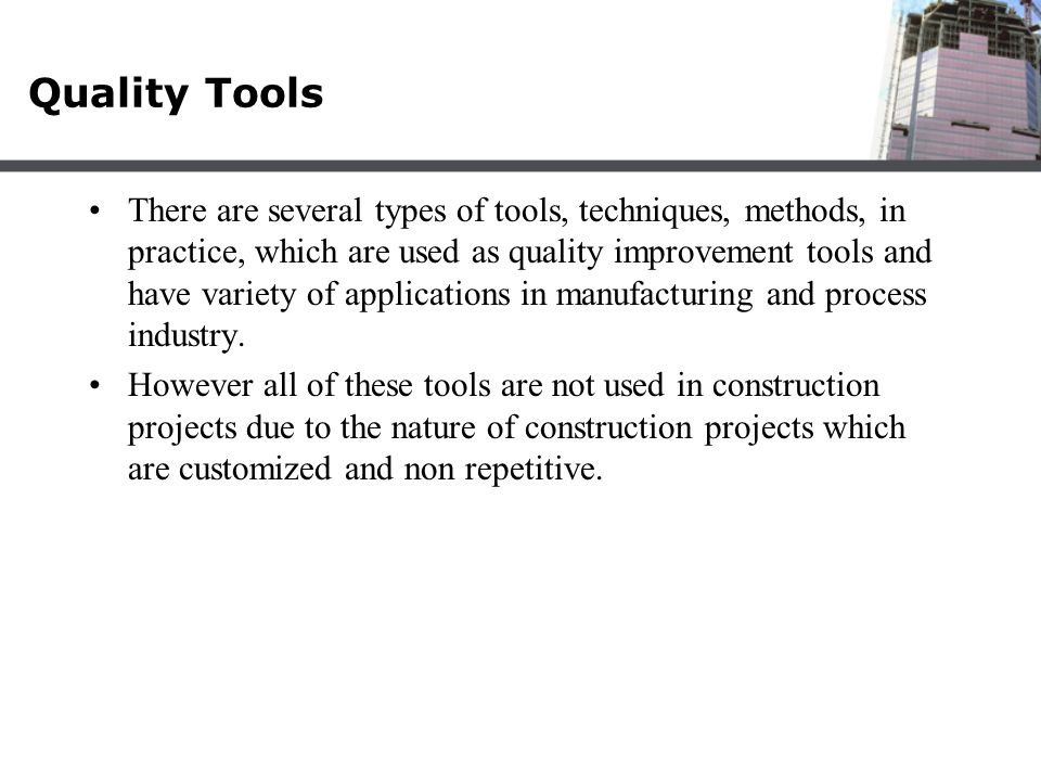 Quality Tools There are several types of tools, techniques, methods, in practice, which are used as quality improvement tools and have variety of appl