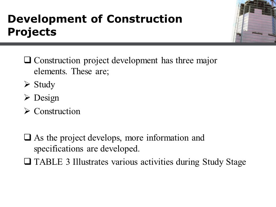 Development of Construction Projects  Construction project development has three major elements. These are;  Study  Design  Construction  As the
