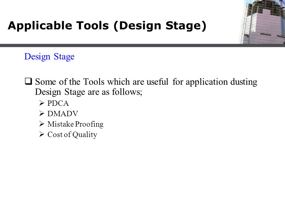 Applicable Tools (Design Stage) Design Stage  Some of the Tools which are useful for application dusting Design Stage are as follows;  PDCA  DMADV