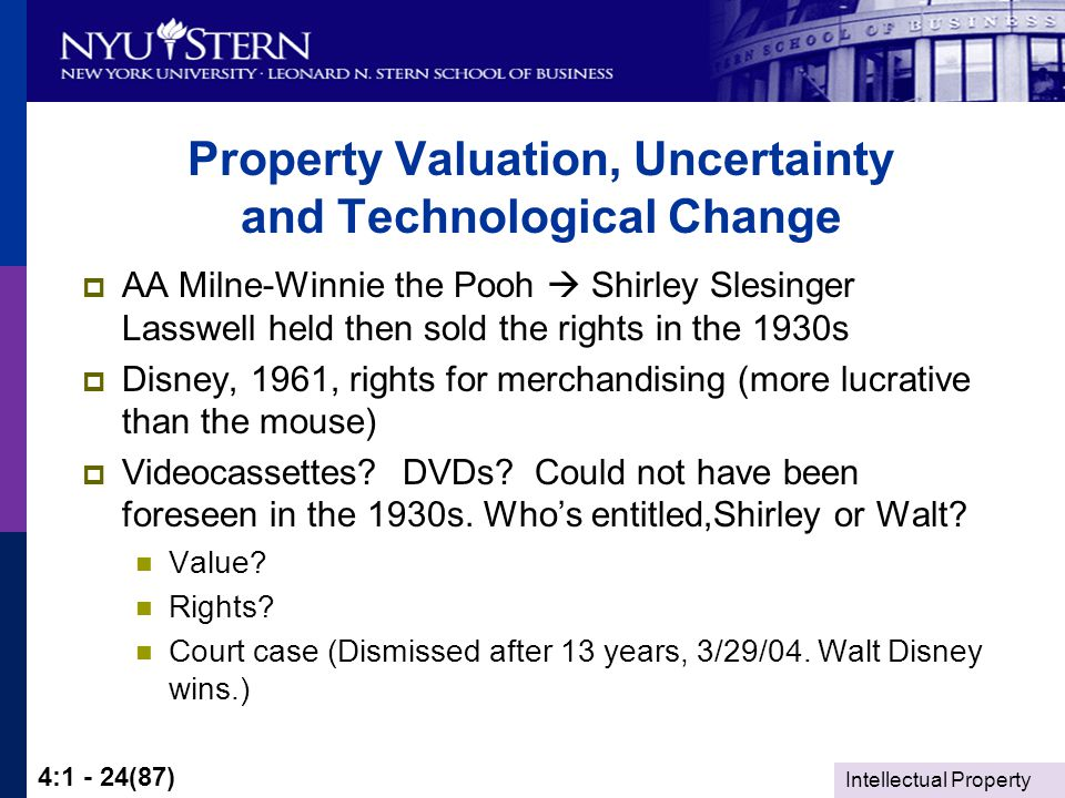 Intellectual Property 4:1 - 24(87) Property Valuation, Uncertainty and Technological Change  AA Milne-Winnie the Pooh  Shirley Slesinger Lasswell held then sold the rights in the 1930s  Disney, 1961, rights for merchandising (more lucrative than the mouse)  Videocassettes.