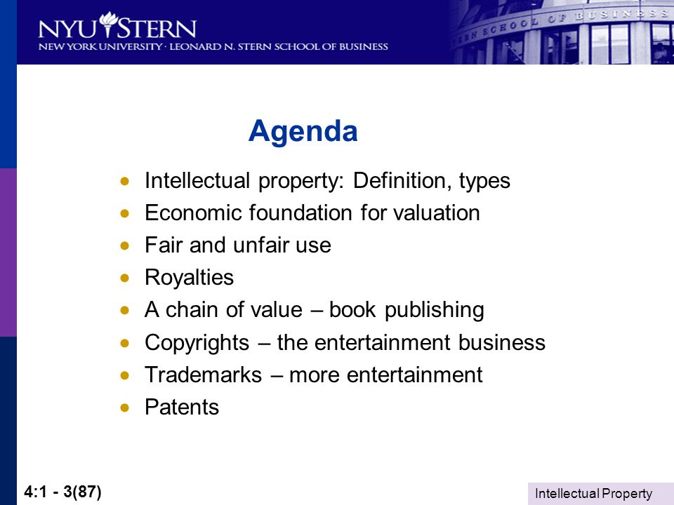 4:1 - 3(87) Agenda  Intellectual property: Definition, types  Economic foundation for valuation  Fair and unfair use  Royalties  A chain of value – book publishing  Copyrights – the entertainment business  Trademarks – more entertainment  Patents