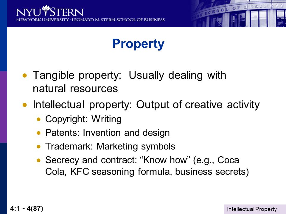 Intellectual Property 4:1 - 4(87) Property  Tangible property: Usually dealing with natural resources  Intellectual property: Output of creative activity  Copyright: Writing  Patents: Invention and design  Trademark: Marketing symbols  Secrecy and contract: Know how (e.g., Coca Cola, KFC seasoning formula, business secrets)