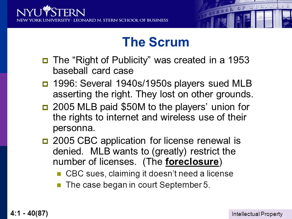 Intellectual Property 4:1 - 40(87) The Scrum  The Right of Publicity was created in a 1953 baseball card case  1996: Several 1940s/1950s players sued MLB asserting the right.