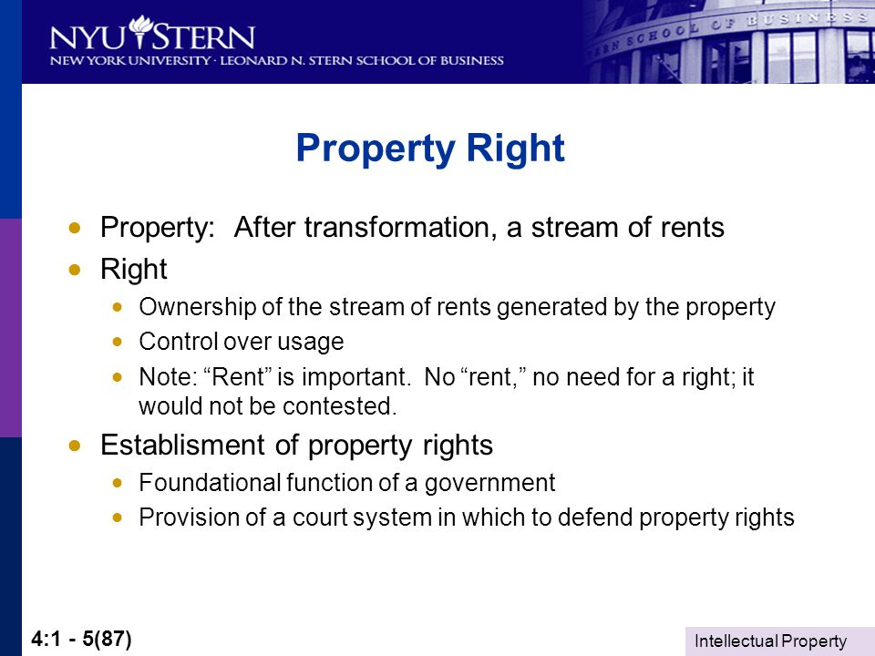 Intellectual Property 4:1 - 5(87) Property Right  Property: After transformation, a stream of rents  Right  Ownership of the stream of rents generated by the property  Control over usage  Note: Rent is important.