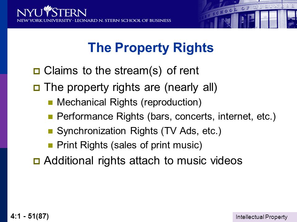 Intellectual Property 4:1 - 51(87) The Property Rights  Claims to the stream(s) of rent  The property rights are (nearly all) Mechanical Rights (reproduction) Performance Rights (bars, concerts, internet, etc.) Synchronization Rights (TV Ads, etc.) Print Rights (sales of print music)  Additional rights attach to music videos