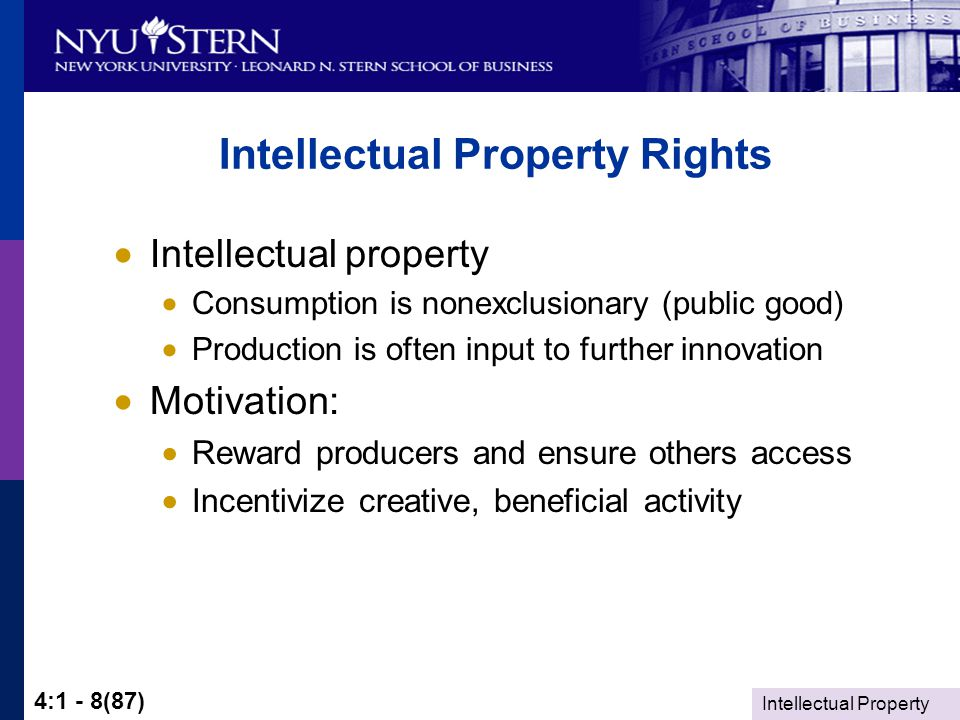 Intellectual Property 4:1 - 8(87) Intellectual Property Rights  Intellectual property  Consumption is nonexclusionary (public good)  Production is often input to further innovation  Motivation:  Reward producers and ensure others access  Incentivize creative, beneficial activity