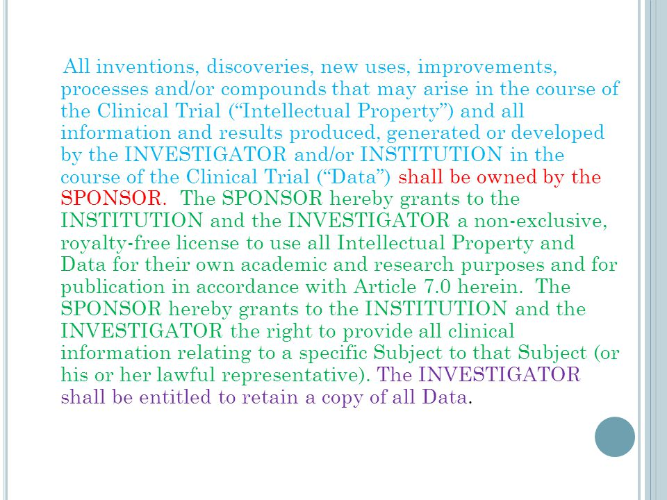 All inventions, discoveries, new uses, improvements, processes and/or compounds that may arise in the course of the Clinical Trial ( Intellectual Property ) and all information and results produced, generated or developed by the INVESTIGATOR and/or INSTITUTION in the course of the Clinical Trial ( Data ) shall be owned by the SPONSOR.