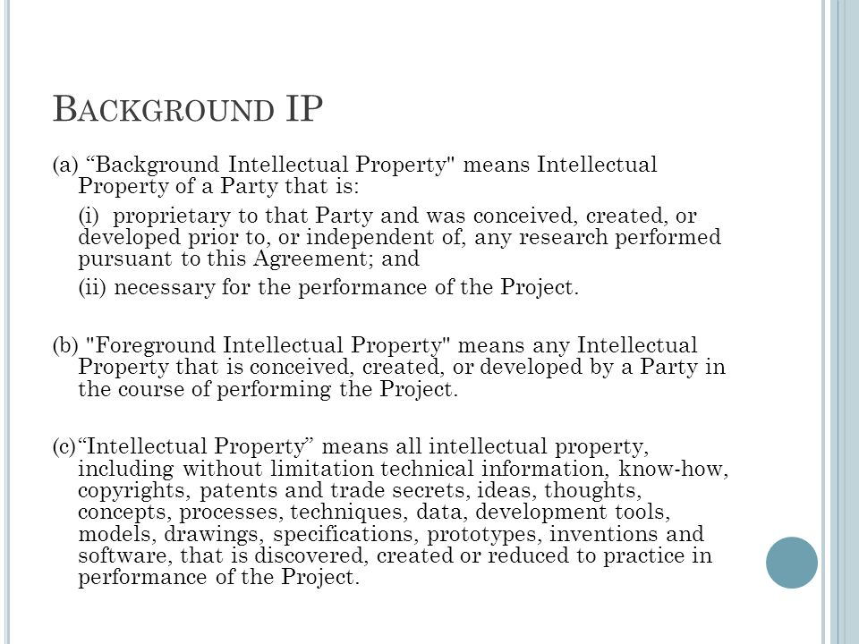 B ACKGROUND IP (a) Background Intellectual Property means Intellectual Property of a Party that is: (i) proprietary to that Party and was conceived, created, or developed prior to, or independent of, any research performed pursuant to this Agreement; and (ii) necessary for the performance of the Project.