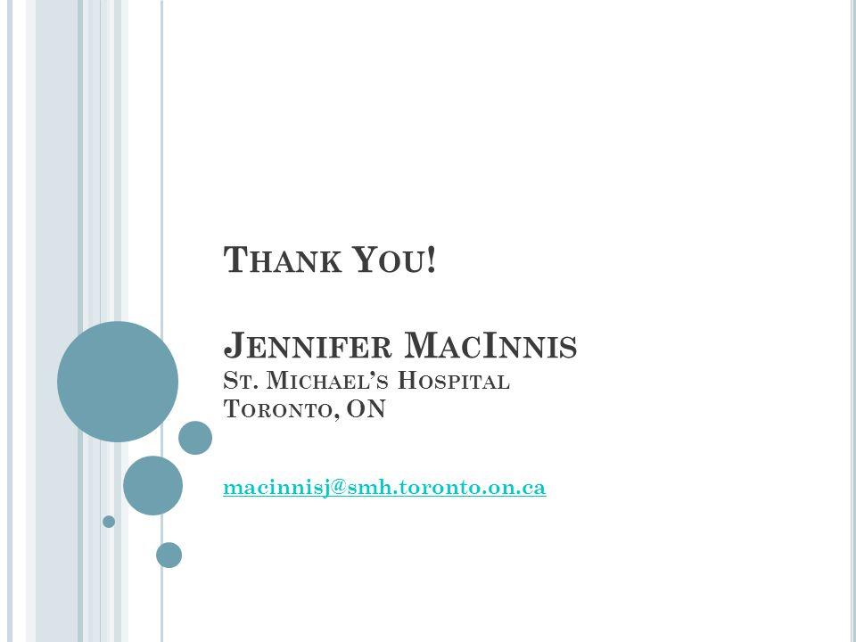 T HANK Y OU ! J ENNIFER M AC I NNIS S T. M ICHAEL ' S H OSPITAL T ORONTO, ON macinnisj@smh.toronto.on.ca