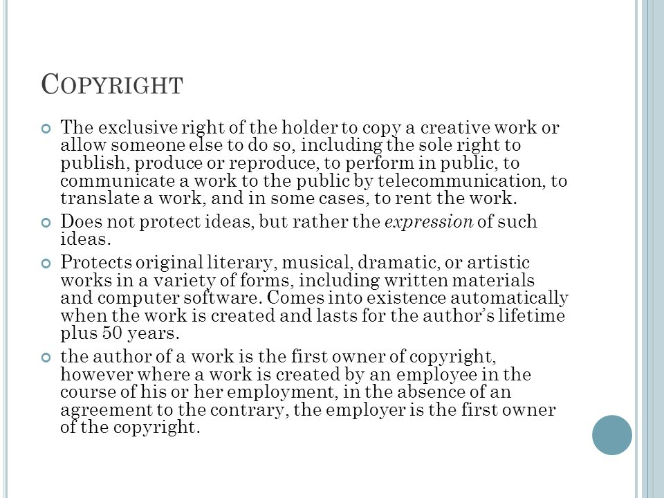 C OPYRIGHT The exclusive right of the holder to copy a creative work or allow someone else to do so, including the sole right to publish, produce or reproduce, to perform in public, to communicate a work to the public by telecommunication, to translate a work, and in some cases, to rent the work.