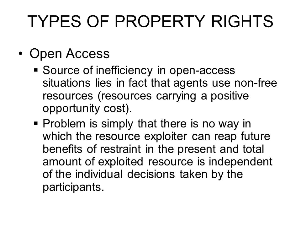 TYPES OF PROPERTY RIGHTS Open Access  Source of inefficiency in open-access situations lies in fact that agents use non-free resources (resources carrying a positive opportunity cost).
