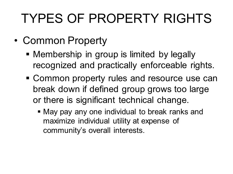 TYPES OF PROPERTY RIGHTS Common Property  Membership in group is limited by legally recognized and practically enforceable rights.