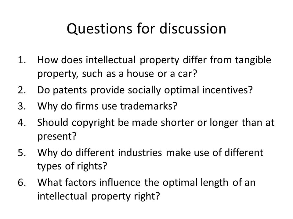 Questions for discussion 1.How does intellectual property differ from tangible property, such as a house or a car? 2.Do patents provide socially optim