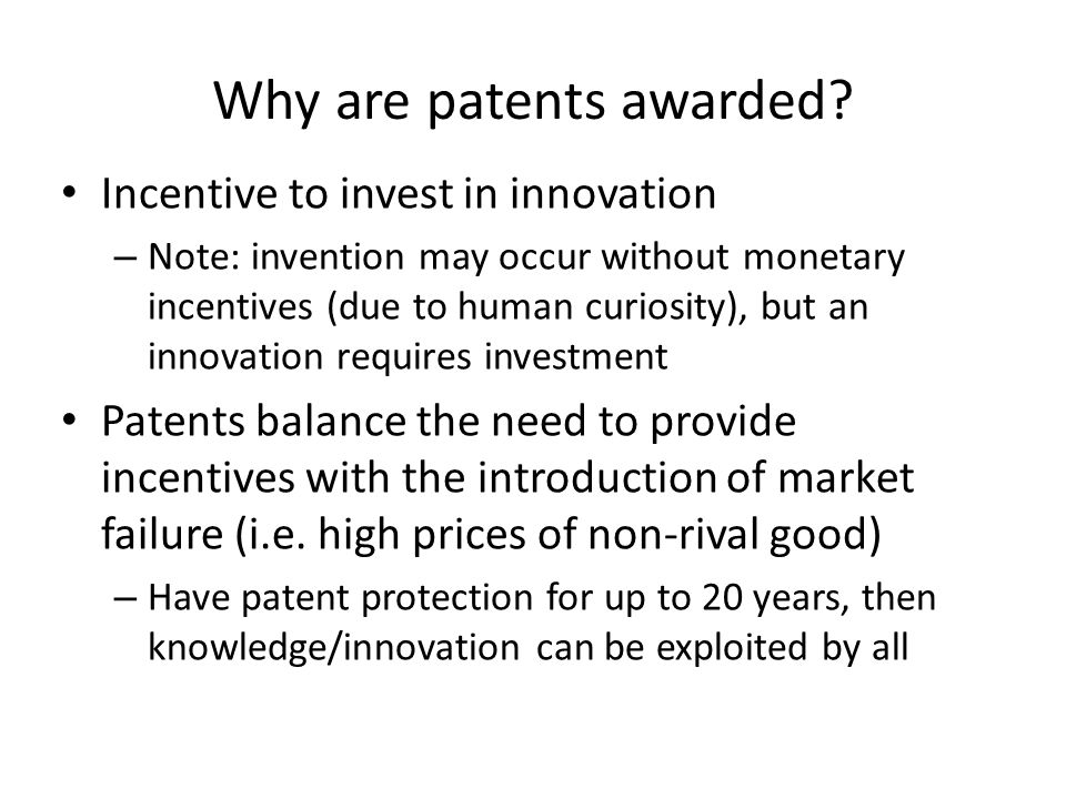 Why are patents awarded? Incentive to invest in innovation – Note: invention may occur without monetary incentives (due to human curiosity), but an in