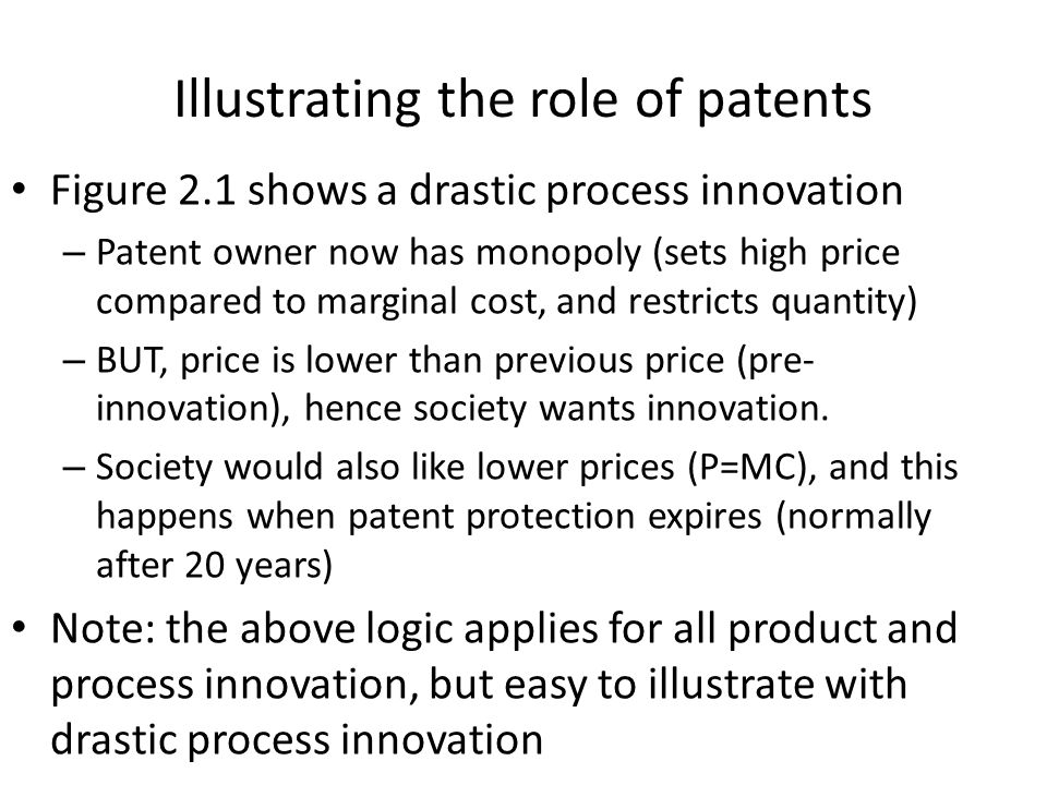 Illustrating the role of patents Figure 2.1 shows a drastic process innovation – Patent owner now has monopoly (sets high price compared to marginal cost, and restricts quantity) – BUT, price is lower than previous price (pre- innovation), hence society wants innovation.