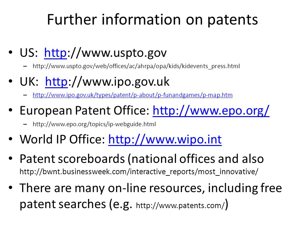Further information on patents US: http://www.uspto.govhttp – http://www.uspto.gov/web/offices/ac/ahrpa/opa/kids/kidevents_press.html UK: http://www.ipo.gov.ukhttp – http://www.ipo.gov.uk/types/patent/p-about/p-funandgames/p-map.htm http://www.ipo.gov.uk/types/patent/p-about/p-funandgames/p-map.htm European Patent Office: http://www.epo.org/http://www.epo.org/ – http://www.epo.org/topics/ip-webguide.html World IP Office: http://www.wipo.inthttp://www.wipo.int Patent scoreboards (national offices and also http://bwnt.businessweek.com/interactive_reports/most_innovative/ There are many on-line resources, including free patent searches (e.g.