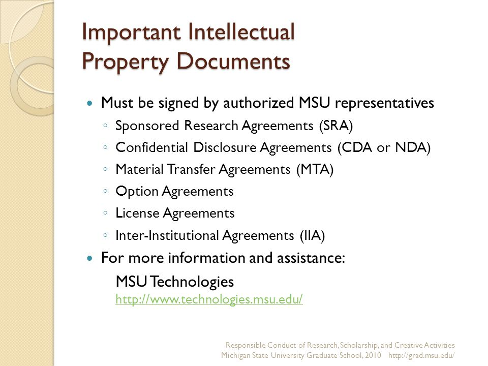 Important Intellectual Property Documents Must be signed by authorized MSU representatives ◦ Sponsored Research Agreements (SRA) ◦ Confidential Disclo