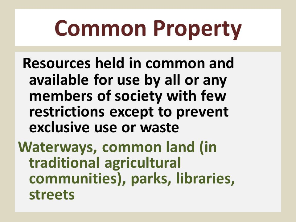 Collective Property Resources held in common, but which collective decisions have dedicated to use by a few to (ideally) benefit the whole society Universities, schools, other state property, water allocations, broadcast airwaves