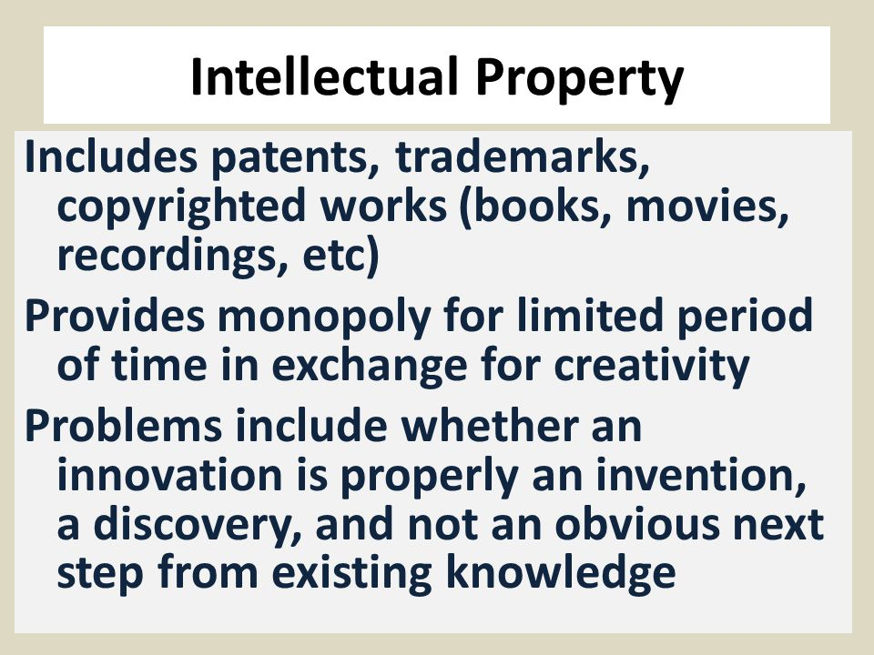 Intellectual Property Includes patents, trademarks, copyrighted works (books, movies, recordings, etc) Provides monopoly for limited period of time in exchange for creativity Problems include whether an innovation is properly an invention, a discovery, and not an obvious next step from existing knowledge