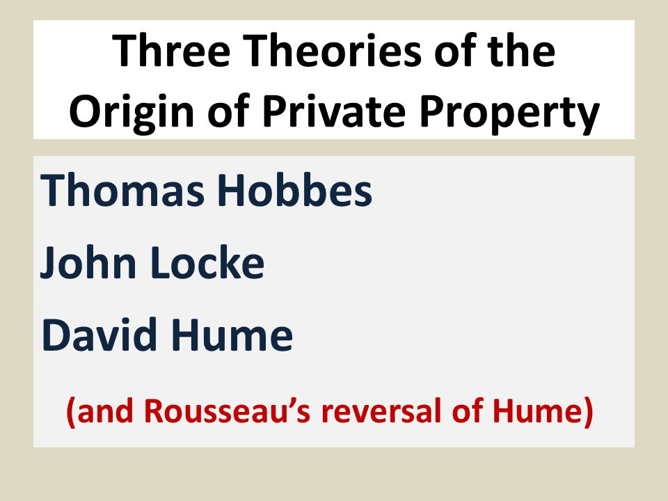 Three Theories of the Origin of Private Property Thomas Hobbes John Locke David Hume (and Rousseau's reversal of Hume)