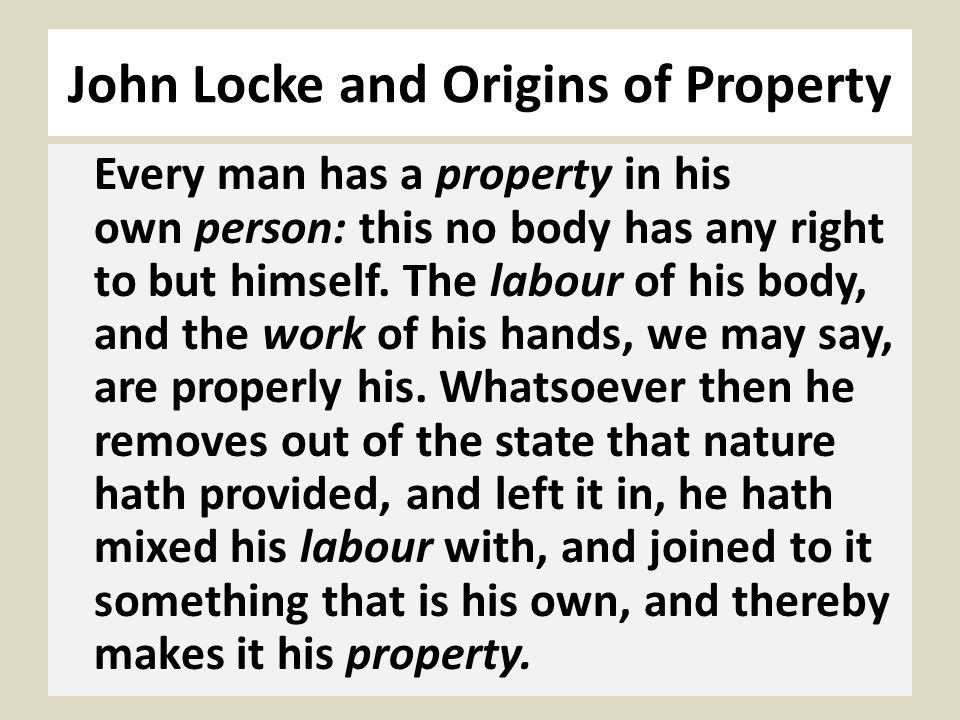 John Locke and Origins of Property Every man has a property in his own person: this no body has any right to but himself.